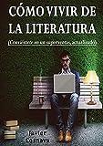 CÓMO VIVIR DE LA LITERATURA: Conviértete en un escritor superventas, versión actualizada
