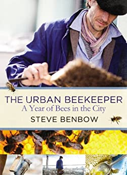 The Urban Beekeeper: A Year of Bees in the City by [Benbow, Steve]