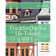 Frankfurt for the Un-Tourist!: The Ultimate Travel Guide for the Person Who Wants to See More than the Average Tourist