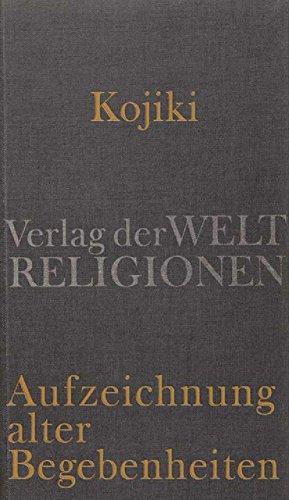 Kojiki – Aufzeichnung alter Begebenheiten: Aus dem Japanischen übersetzt und herausgegeben von Klaus Antoni