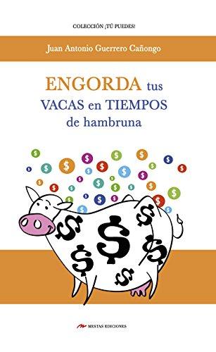 Engorda tus vacas en tiempos de hambruna: Recomendaciones e ideas para conseguir estabilidad financiera, aunque exista crisis económica por Juan Antonio Guerrero Cañongo