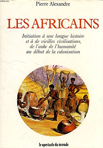 Les Africains: Initiation à une longue histoire et à de vieilles civilisations, de l'aube de l'humanité au début de la colonisation