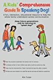 A Kids' Comprehensive Guide to Speaking Dog!: A Fun, Interactive, Educational Resource to Help the Whole Family Understand Canine Communication. Keep ... Generations Safe by Learning to