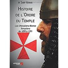 Histoire de l'Ordre du Temple: Les Chevaliers Blancs Templiers De 1099 À 1291