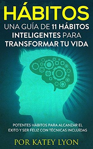 Hábitos : Una Guía De 11  Hábitos Inteligentes Para Transformar Tu Vida: Potentes Hábitos Para Alcanzar El Exito Y Ser Feliz Con Técnicas Incluídas por Katey Lyon