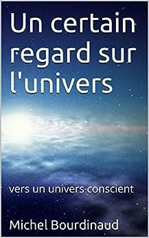Un certain regard sur l'univers: Vers un univers conscient
