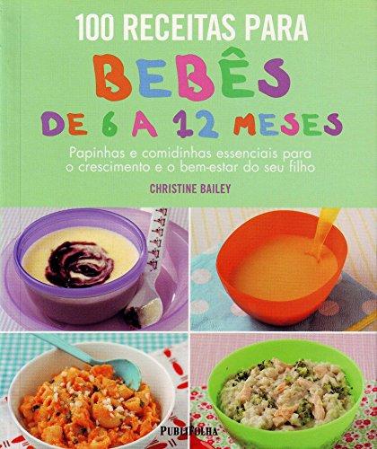 100 Receitas Para Bebes De 6 A 12 Meses. Papinhas E Comidinhas Essenciais Para O Crescimento (Em Portuguese do Brasil)