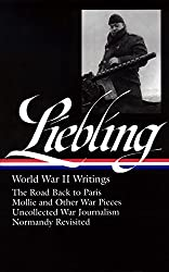 Liebling World War II Writings: The Road Back to Paris/Mollie and Other War Pieces/Uncollected War Journalism/Normandy Revisited (Library of America)