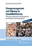 Changemanagement und Führung im Gesundheitswesen: Führung von Menschen und Management von Prozessen in der Veränderung (Gesundheitswesen in der Praxis)