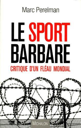 Le sport barbare - Critique d'un fléau mondial par Marc Perelman