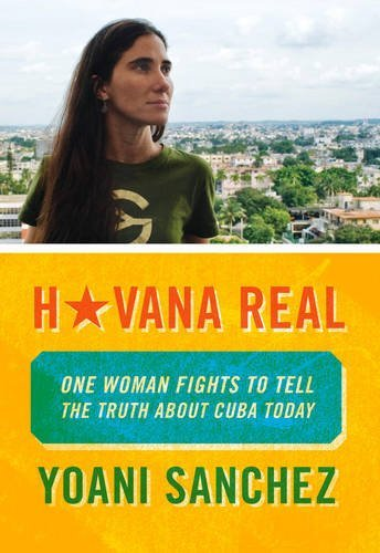 Havana Real: One Woman Fights to Tell the Truth about Cuba Today by Yoani Sanchez (2011-04-26)