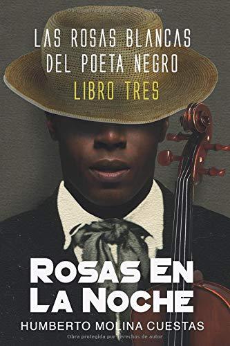 ROSAS EN LA NOCHE: LIBRO TRES (LAS ROSAS BLANCAS DEL POETA NEGRO)