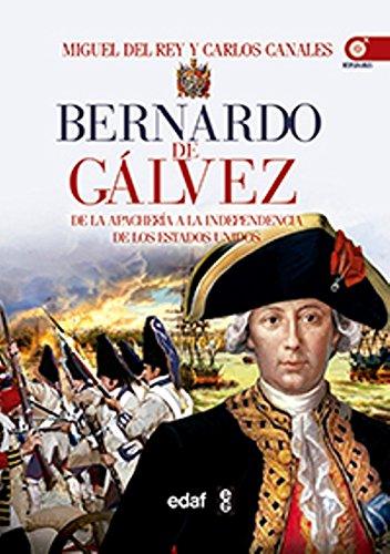 BERNARDO DE GÁLVEZ. DE LA APACHERÍA A LA INDEPENDENCIA DE ESTADOS UNIDOS (Crónicas de la Historia)