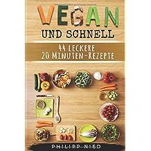 Vegan und schnell: 44 leckere 20 Minuten-Rezepte: Vegan Kochen, Inkl. 12 Schritte Plan zum Zeitsparen (Vegan Kochen,  20 Minuten Rezepte, Vegane Blitzrezepte, Vegan für Faule, Band 2)