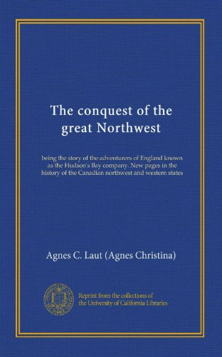 The conquest of the great Northwest (v. 2): being the story of the adventurers of England known as the Hudson's Bay company. New pages in the history of the Canadian northwest and western states