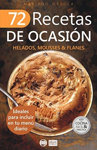 72 RECETAS DE OCASIÓN - HELADOS, MOUSSES & FLANES: Ideales para incluir en tu