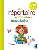 Mon répertoire orthographique pour écrire - Cycle 3 d'Antoine Fetet
