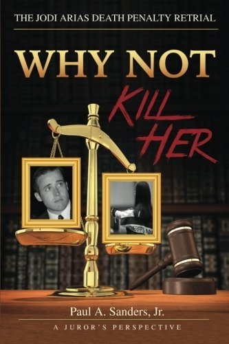 Why Not Kill Her: A Juror's Perspective: The Jodi Arias Death Penalty Retrial by Paul A. Sanders Jr. (2015-07-08)