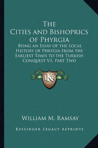 The Cities and Bishoprics of Phyrgia: Being an Essay of the Local History of Phrygia from the Earliest Times to the Turkish Conquest V1, Part Two