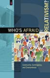 Who's Afraid of Relativism?: Community, Contingency, And Creaturehood (Church and Postmodern Culture)