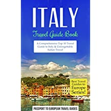 Italy Travel Guide: Italy Travel Guide Book: A Comprehensive Top Ten Travel Guide to Italy & Unforgettable Italian Travel (Best Travel Guides to Europe Series Book 12) (English Edition)
