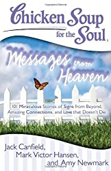 Chicken Soup for the Soul: Messages from Heaven: 101 Miraculous Stories of Signs from Beyond, Amazing Connections, and Love That Doesnt Die