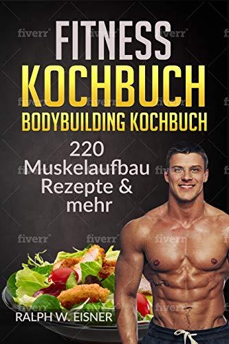 Fitness Kochbuch - Bodybuilding Kochbuch    220 Muskelaufbau Rezepte & mehr: 220 Rezepte - Trainingsplanerstellung - Ernährungsplanerstellung