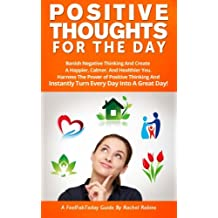 Positive Thoughts For The Day: Banish Negative Thinking And Create A Happier, Calmer, And Healthier You. Harness The Power of Positive Thinking And A Great Day!: Volume 2 (FeelFabToday Guides)