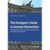 The Foreigner's Guide to German Universities: Origin, Meaning, and Use of Terms and Expressions in Everyday University Life