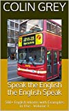 Speak the English the English Speak: 500+ English Idioms with Examples in Use - Volume 1