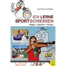 Ich lerne Sportschießen: Bogen - Gewehr - Pistole (Ich lerne ...)
