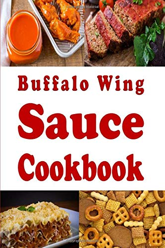 Buffalo Wing Sauce Cookbook: Recipes Flavored with  Buffalo Sauce Beyond Chicken Wings (Dressings and Sauces, Band 3) -