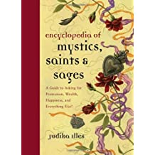 Encyclopedia of Mystics, Saints & Sages: A Guide to Asking for Protection, Wealth, Happiness, and Ev: Written by Judika Illes, 2011 Edition, Publisher: HarperOne [Hardcover]