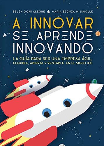 A INNOVAR SE APRENDE INNOVANDO: La guía para ser una empresa ágil, flexible, abierta y rentable en el siglo XXI por Belén Goñi Alegre