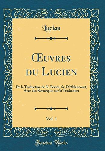 Oeuvres Du Lucien, Vol. 1: de la Traduction de N. Perrot, Sr. d'Ablancourt, Avec Des Remarques Sur La Traduction (Classic Reprint) par Lucian Lucian
