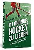 111 Gründe, Hockey zu lieben: Eine Liebeserklärung an die großartigste Sportart der Welt
