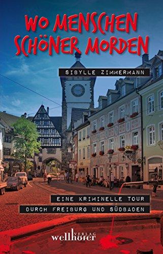 Wo Menschen schöner morden: Eine kriminelle Tour durch Freiburg und Südbaden
