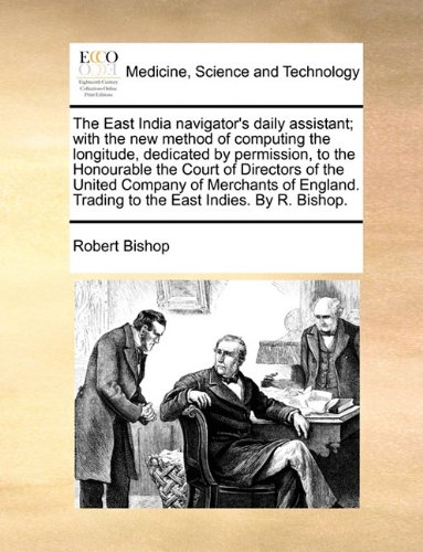 The East India navigator's daily assistant; with the new method of computing the longitude, dedicated by permission, to the Honourable the Court of ... Trading to the East Indies. By R. Bishop.