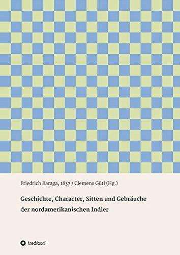 Geschichte, Character, Sitten und Gebräuche der nord-amerikanischen Indier: Friedrich Baraga, 1837 / Clemens Gütl (Hg.)