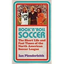 Rock 'n' Roll Soccer: The Short Life and Fast Times of the North American Soccer League by Ian Plenderleith (2014-09-04)