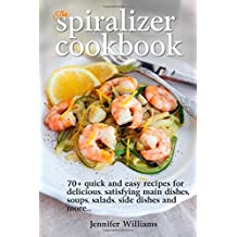 By Jennifer Williams The Spiralizer Cookbook: 70+ Quick and Easy Recipes for Delicious, Satisfying Main Dishes, Soups, Sa [Paperback]