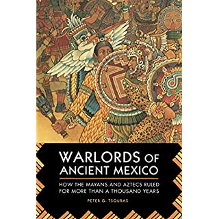 Warlords of Ancient Mexico: How the Mayans and Aztecs Ruled for More Than a Thousand Years
