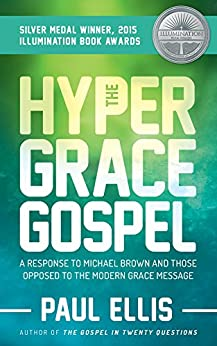 The Hyper-Grace Gospel: A Response to Michael Brown and Those Opposed to the Modern Grace Message by [Ellis, Paul]