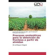 Procesos enzimáticos para la obtención de fructosa a partir de almidon: Un enfoque integral