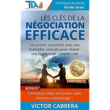 Les Clés de la Négociation Efficace + **BONUS: Formation vidéo exclusive & plan d'action à télécharger**: Les points essentiels avec des exemples concrets ... ! (Technique de Vente Edition t. 1)