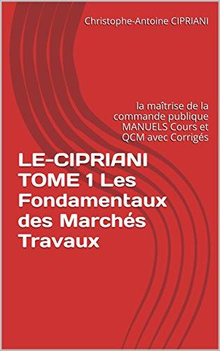 LE-CIPRIANI TOME 1 Les Fondamentaux des Marchés Travaux: la maîtrise de la commande publique  MANUELS  Cours et QCM avec Corrigés