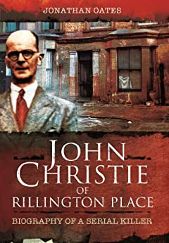 John Christie of Rillington Place: Biography of a Serial Killer by [Oates, Jonathan]