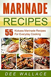 Marinade Recipes: 55 Kickass Marinade Recipes For Everyday Cooking (English Edition)