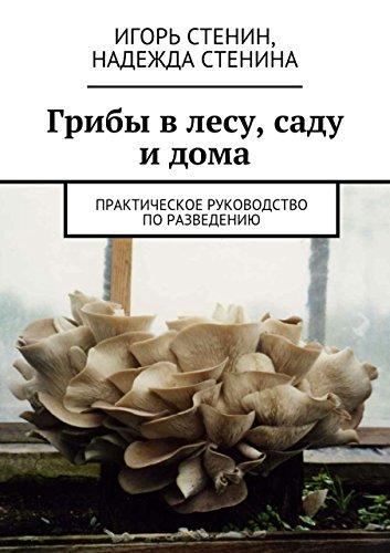 Грибы влесу, саду идома: Практическое руководство поразведению (Russian Edition)