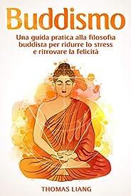 Buddismo: Una Guida Pratica alla Filosofia Buddista per Ridurre lo Stress e Ritrovare la Felicità